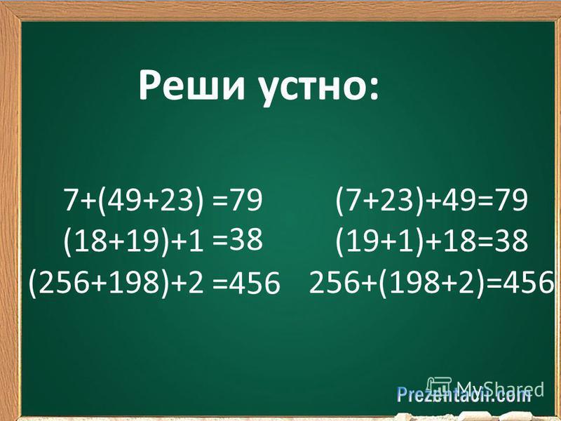 Реши устно: 7+(49+23) (18+19)+1 (256+198)+2 =79 =38 =456 (7+23)+49=79 (19+1)+18=38 256+(198+2)=456