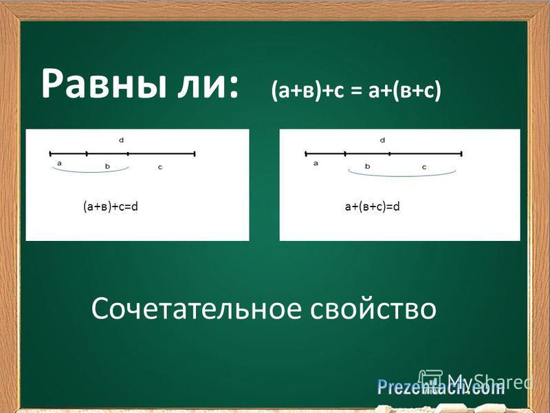 Равны ли: (а+в)+с = а+(в+с) (а+в)+с=dа+(в+с)=d Сочетательное свойство