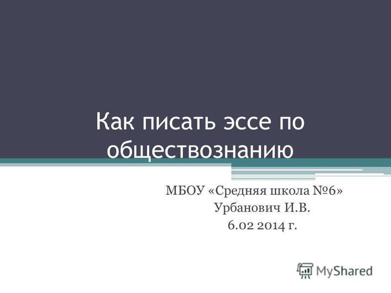 Как писать эссе по обществознанию МБОУ «Средняя школа 6» Урбанович И.В. 6.02 2014 г.