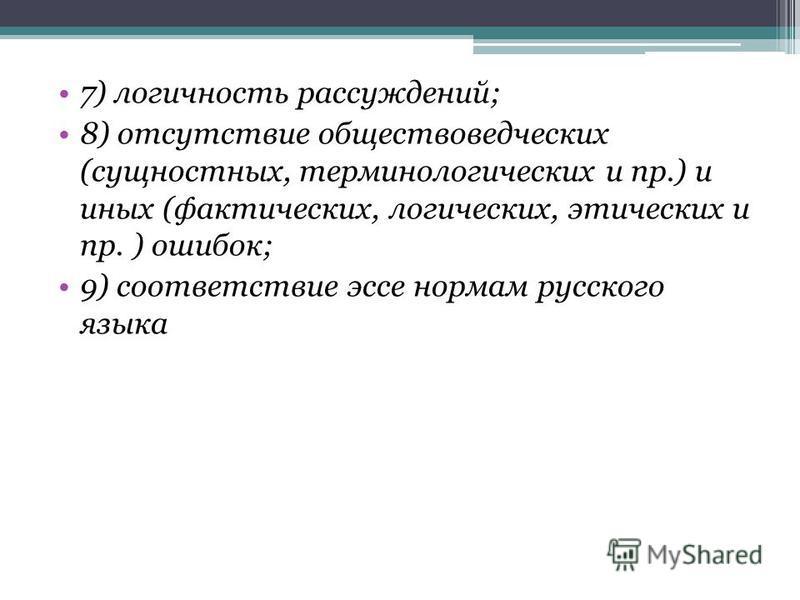 7) логичность рассуждений; 8) отсутствие обществоведческих (сущностных, терминологических и пр.) и иных (фактических, логических, этических и пр. ) ошибок; 9) соответствие эссе нормам русского языка