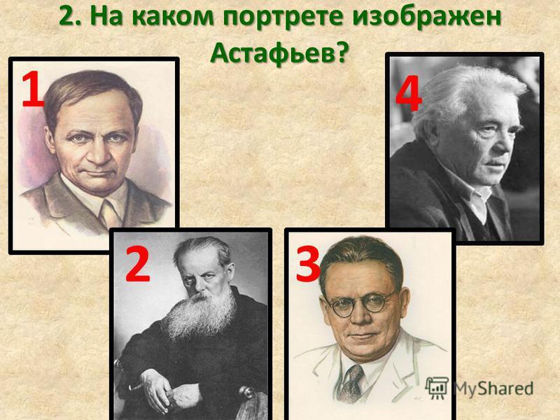 2. На каком портрете изображен Астафьев? 1 23 4