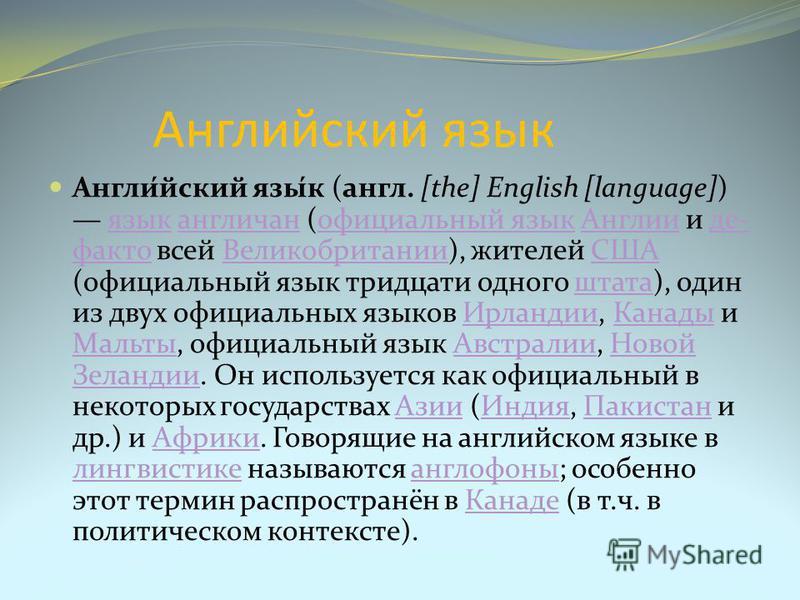Англиейский язык Англи́ейский язы́к (англ. [the] English [language]) язык англичан (официальный язык Англии и де- факто всей Великобритании), жителей США (официальный язык тридцати одного штата), один из двух официальных языков Ирландии, Канады и Мал