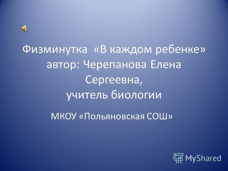 Физминутка «В каждом ребенке» автор: Черепанова Елена Сергеевна, учитель биологии МКОУ «Польяновская СОШ»
