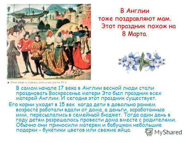 В Англии тоже поздравляют мам. Этот праздник похож на 8 Марта. В самом начале 17 века в Англии весной люди стали праздновать Воскресенье матери Это был праздник всех матерей Англии. И сегодня этот праздник существует. Его корни уходят в 15 век когда