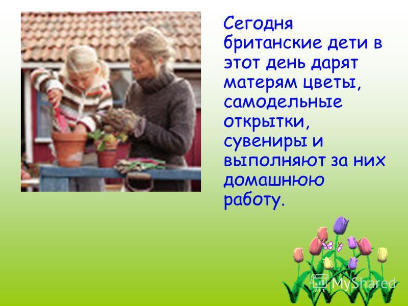 Сегодня британские дети в этот день дарят матерям цветы, самодельные открытки, сувениры и выполняют за них домашнюю работу.