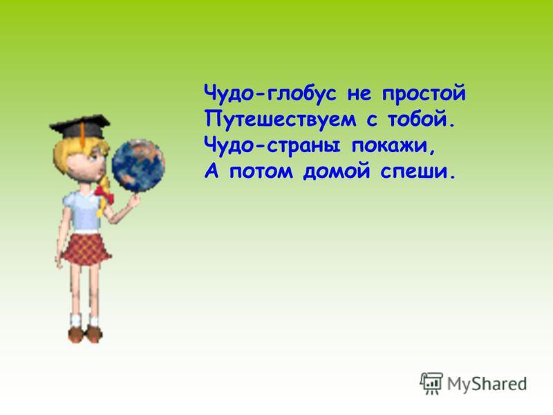 Чудо-глобус не простой Путешествуем с тобой. Чудо-страны покажи, А потом домой спеши.
