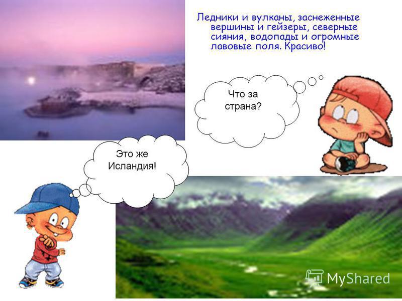 Что за страна? Ледники и вулканы, заснеженные вершины и гейзеры, северные сияния, водопады и огромные лавовые поля. Красиво! Это же Исландия!