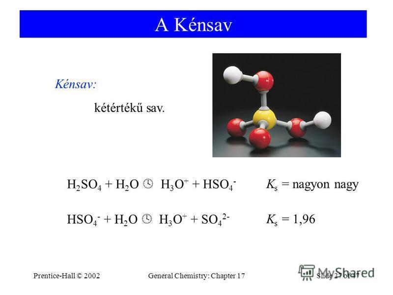 Prentice-Hall © 2002General Chemistry: Chapter 17Slide 27 of 47 A Kénsav Kénsav: kétértékű sav. H 2 SO 4 + H 2 O H 3 O + + HSO 4 - HSO 4 - + H 2 O H 3 O + + SO 4 2- K s = nagyon nagy K s = 1,96