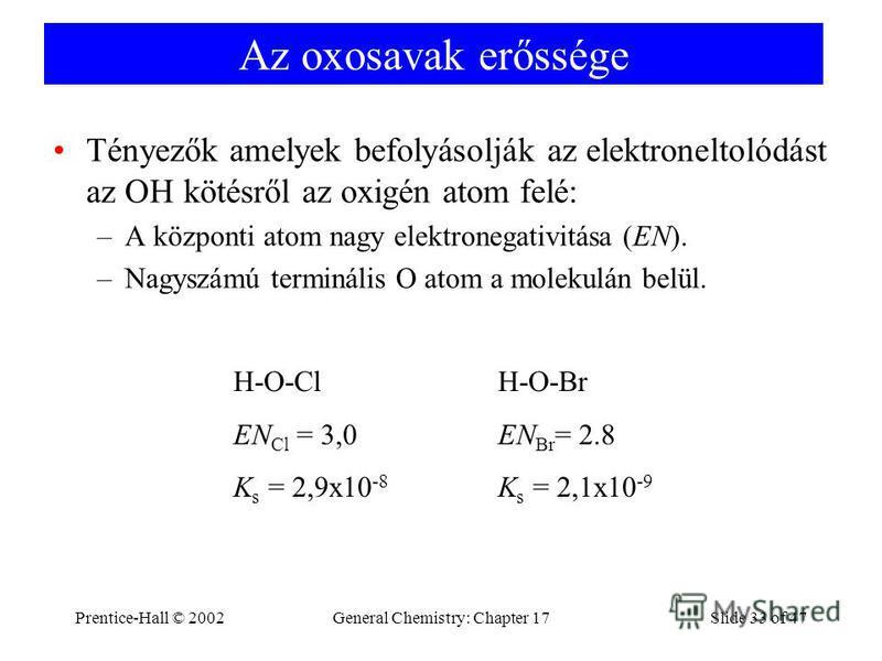 Prentice-Hall © 2002General Chemistry: Chapter 17Slide 33 of 47 Az oxosavak erőssége Tényezők amelyek befolyásolják az elektroneltolódást az OH kötésről az oxigén atom felé: –A központi atom nagy elektronegativitása (EN). –Nagyszámú terminális O atom