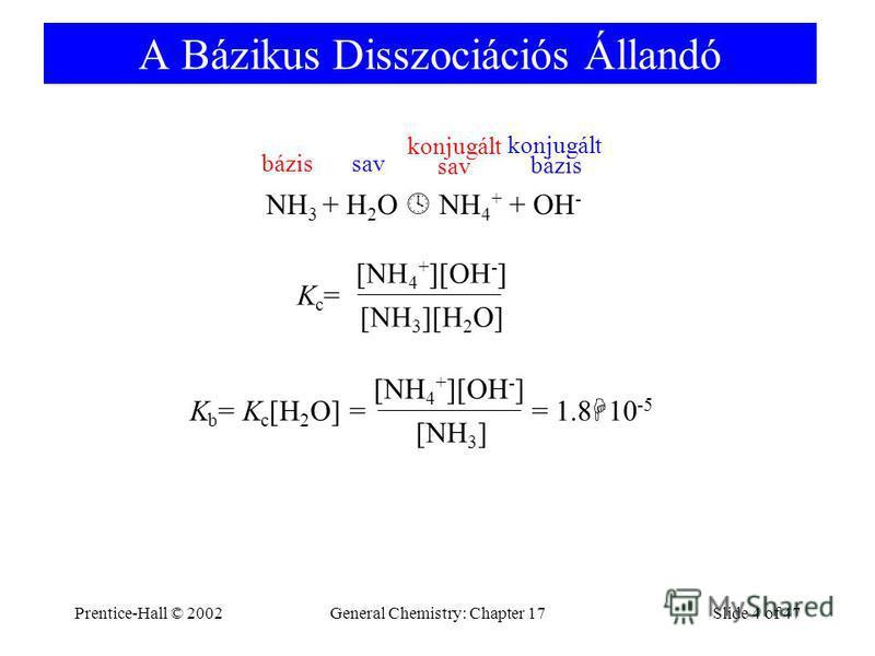 Prentice-Hall © 2002General Chemistry: Chapter 17Slide 4 of 47 A Bázikus Disszociációs Állandó NH 3 + H 2 O NH 4 + + OH - Kc=Kc= [NH 3 ][H 2 O] [NH 4 + ][OH - ] K b = K c [H 2 O] = [NH 3 ] [NH 4 + ][OH - ] = 1.8 10 -5 bázissav konjugált sav konjugált