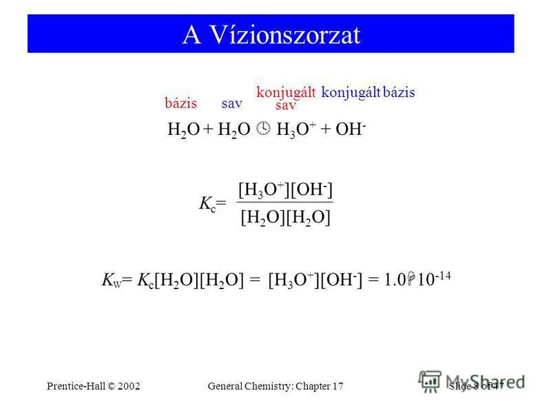 Prentice-Hall © 2002General Chemistry: Chapter 17Slide 8 of 47 A Vízionszorzat Kc=Kc= [H 2 O][H 2 O] [H 3 O + ][OH - ] H 2 O + H 2 O H 3 O + + OH - bázissav konjugált sav konjugált bázis K W = K c [H 2 O][H 2 O] = = 1.0 10 -14 [H 3 O + ][OH - ]