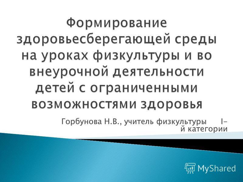 Горбунова Н.В., учитель физкультуры I- й категории