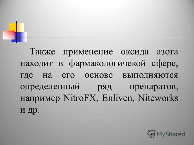 Также применение оксида азота находит в фармакологической сфере, где на его основе выполняются определенный ряд препаратов, например NitroFX, Enliven, Niteworks и др.