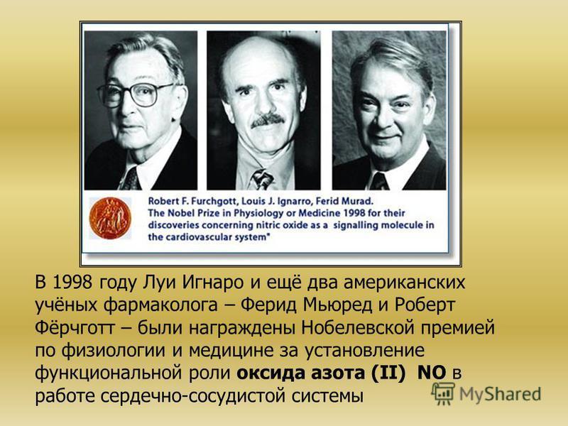 В 1998 году Луи Игнаро и ещё два американских учёных фармаколога – Ферид Мьюред и Роберт Фёрчготт – были награждены Нобелевской премией по физиологии и медицине за установление функциональной роли оксида азота (II) NO в работе сердечно-сосудистой сис