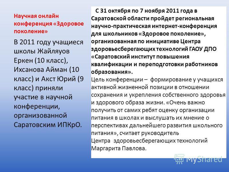 Научная онлайн конференция «Здоровое поколение» С 31 октября по 7 ноября 2011 года в Саратовской области пройдет региональная научно-практическая интернет-конференция для школьников «Здоровое поколение», организованная по инициативе Центра здоровьесб