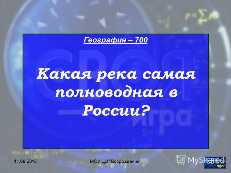 11.08.2015МОУ ЦО Возрождение География – 700 Какая река самая полноводная в России?