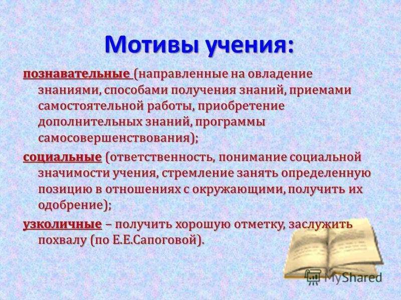 Мотивы учения: познавательные (направленные на овладение знаниями, способами получения знаний, приемами самостоятельной работы, приобретение дополнительных знаний, программы самосовершенствования); социальные (ответственность, понимание социальной зн