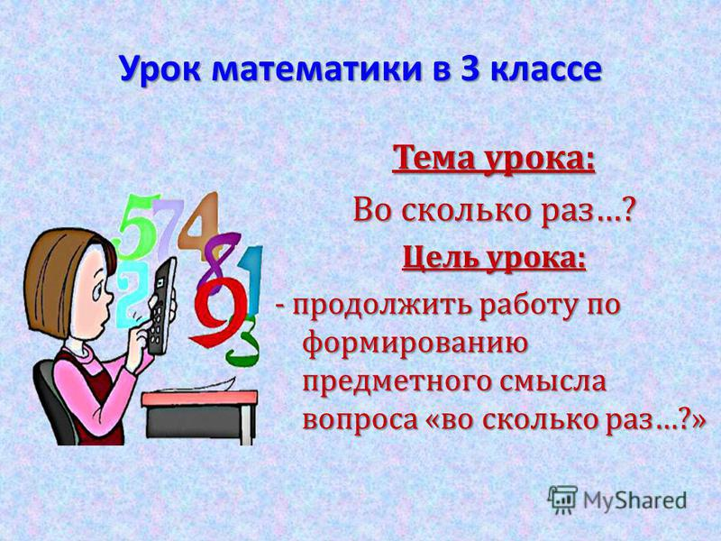 Урок математики в 3 классе Тема урока: Во сколько раз…? Цель урока: - продолжить работу по формированию предметного смысла вопроса «во сколько раз…?»