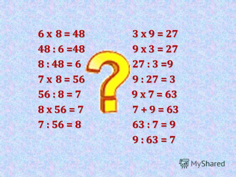 6 x 8 = 483 x 9 = 27 48 : 6 =489 x 3 = 27 8 : 48 = 627 : 3 =9 7 x 8 = 569 : 27 = 3 56 : 8 = 7 9 x 7 = 63 8 x 56 = 77 + 9 = 63 7 : 56 = 8 63 : 7 = 9 9 : 63 = 7