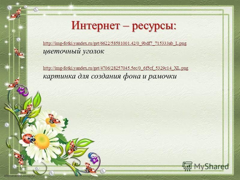 Интернет – ресурсы: http://img-fotki.yandex.ru/get/6622/58581001.42/0_9bdf7_715333ab_L.png цветочный уголок http://img-fotki.yandex.ru/get/4706/28257045.5ec/0_6f5cf_5329c14_XL.png картинка для создания фона и рамочки