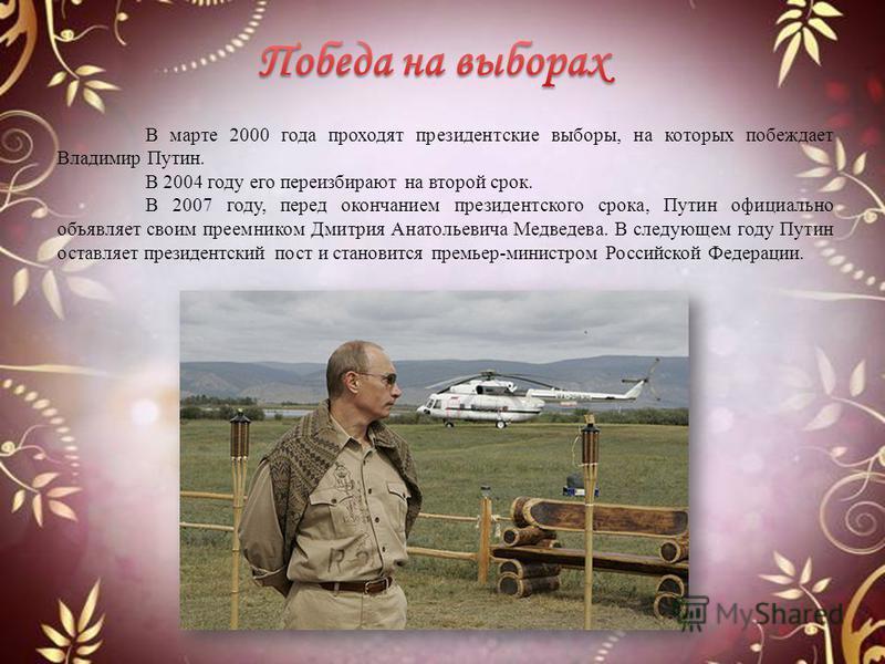 В марте 2000 года проходят президентские выборы, на которых побеждает Владимир Путин. В 2004 году его переизбирают на второй срок. В 2007 году, перед окончанием президентского срока, Путин официально объявляет своим преемником Дмитрия Анатольевича Ме