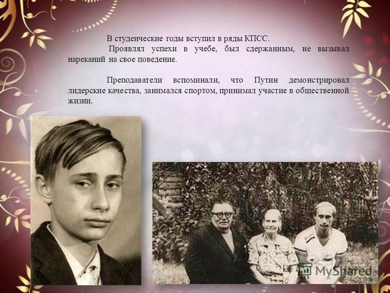 В студенческие годы вступил в ряды КПСС. Проявлял успехи в учебе, был сдержанным, не вызывал нареканий на свое поведение. Преподаватели вспоминали, что Путин демонстрировал лидерские качества, занимался спортом, принимал участие в общественной жизни.