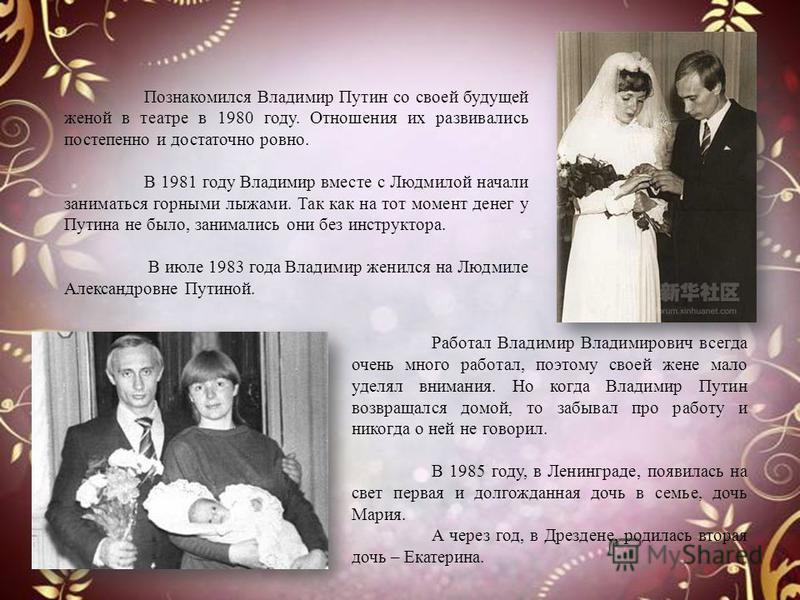 Познакомился Владимир Путин со своей будущей женой в театре в 1980 году. Отношения их развивались постепенно и достаточно ровно. В 1981 году Владимир вместе с Людмилой начали заниматься горными лыжами. Так как на тот момент денег у Путина не было, за