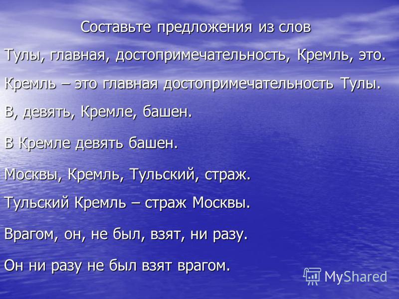Составьте предложения из слов Тулы, главная, достопримечательность, Кремль, это. Кремль – это главная достопримечательность Тулы. В, девять, Кремле, башен. В Кремле девять башен. Москвы, Кремль, Тульский, страж. Тульский Кремль – страж Москвы. Врагом