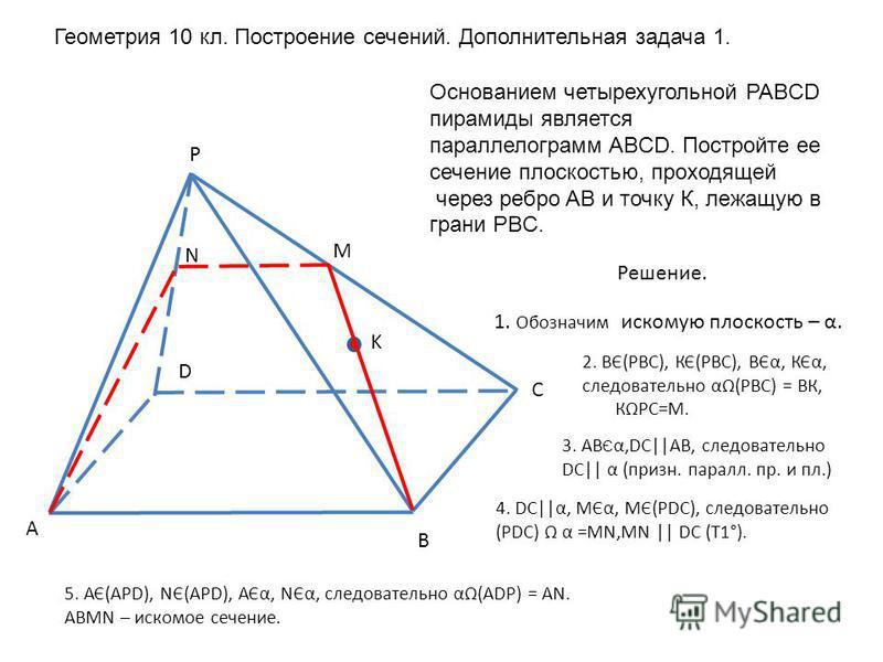 A B C D P K M N Решение. 2. ВЄ(РВС), КЄ(РВС), ВЄα, КЄα, следовательно α(РВС) = ВК, КРС=М. 1. Обозначим искомую плоскость – α. 3. АВ Є α,DС||АВ, следовательно DС|| α (призн. пароль. пр. и пл.) 4. DС||α, МЄα, МЄ(РDС), следовательно (РDС) α =МN,МN || DС