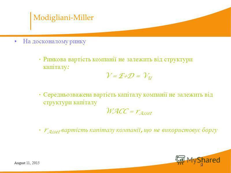 August 11, 2015  2 Modigliani-Miller На досконалому ринку Ринкова вартість компанії не залежить від структури капіталу : V = E+D = V U Середньозважена вартість капіталу компанії не залежить від структури капіталу WACC = r Asset r Asset вартість капіт
