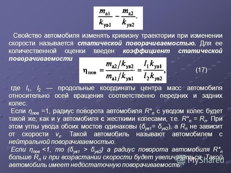 Свойство автомобиля изменять кривизну траектории при изменении скорости называется статической поворачиваемостью. Для ее количественной оценки введен коэффициент статической поворачиваемости (17) где l 1, l 2 продольные координаты центра масс автомоб