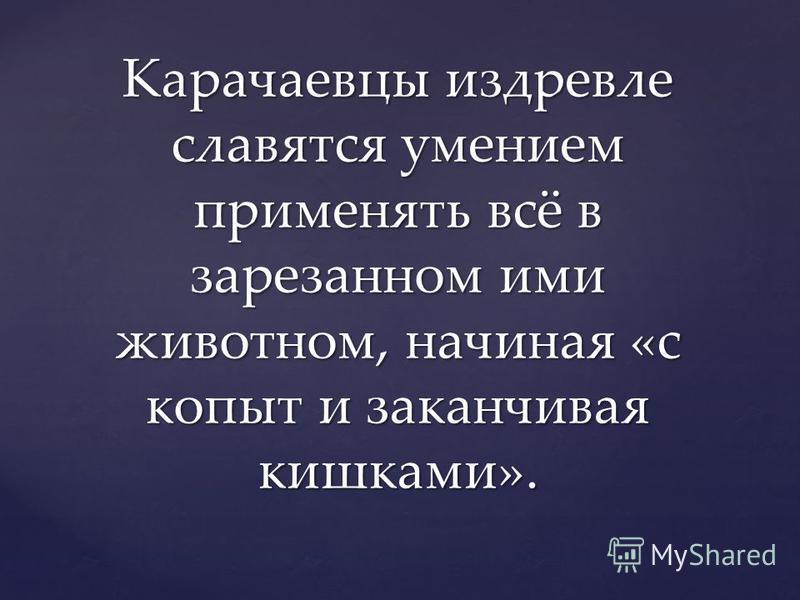 Карачаевцы издревле славятся умением применять всё в зарезанном ими животном, начиная «с копыт и заканчивая кишками».