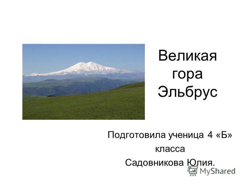 Великая гора Эльбрус Подготовила ученица 4 «Б» класса Садовникова Юлия.