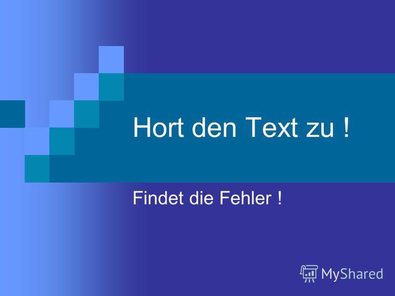 Hort den Text zu ! Findet die Fehler !