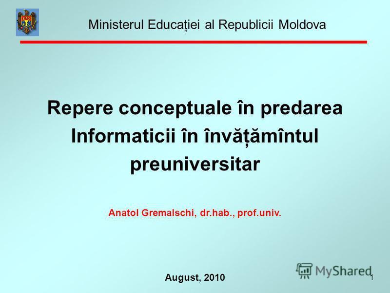 1 August, 2010 Repere conceptuale în predarea Informaticii în învăţămîntul preuniversitar Anatol Gremalschi, dr.hab., prof.univ. Ministerul Educaţiei al Republicii Moldova