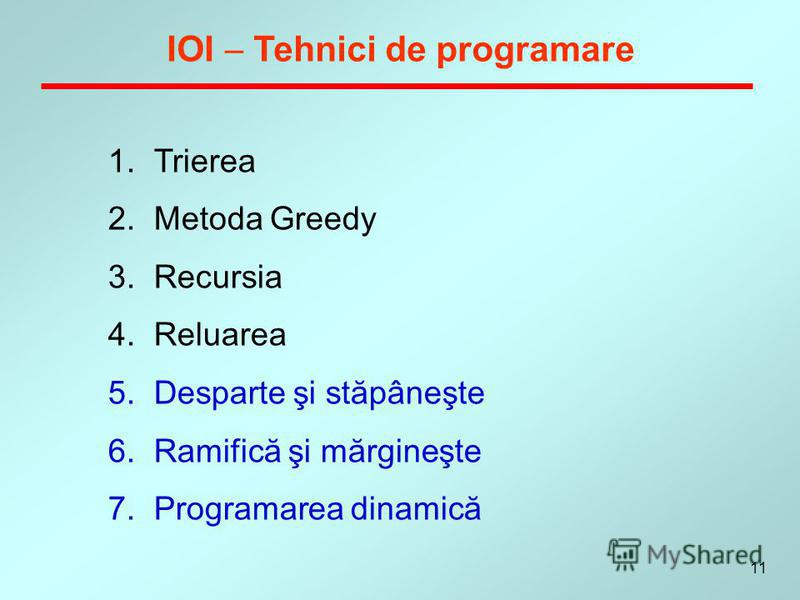 11 IOI Tehnici de programare 1.Trierea 2.Metoda Greedy 3.Recursia 4.Reluarea 5.Desparte şi stăpâneşte 6.Ramifică şi mărgineşte 7.Programarea dinamică