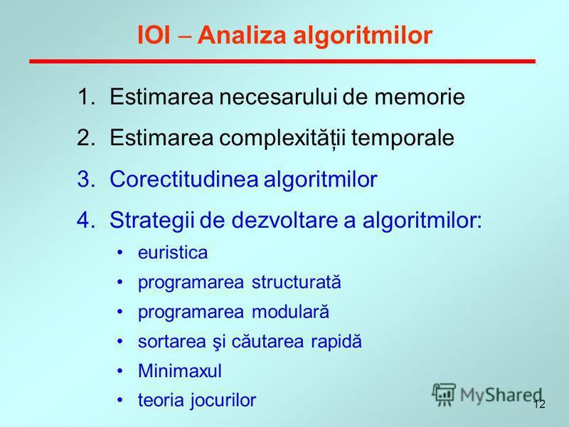 12 IOI Analiza algoritmilor 1.Estimarea necesarului de memorie 2.Estimarea complexităţii temporale 3.Corectitudinea algoritmilor 4.Strategii de dezvoltare a algoritmilor: euristica programarea structurată programarea modulară sortarea şi căutarea rap