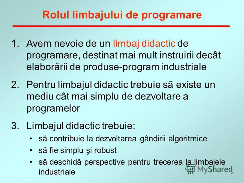14 Rolul limbajului de programare 1.Avem nevoie de un limbaj didactic de programare, destinat mai mult instruirii decât elaborării de produse-program industriale 2.Pentru limbajul didactic trebuie să existe un mediu cât mai simplu de dezvoltare a pro