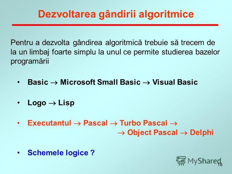 16 Dezvoltarea gândirii algoritmice Basic Microsoft Small Basic Visual Basic Logo Lisp Executantul Pascal Turbo Pascal Object Pascal Delphi Schemele logice ? Pentru a dezvolta gândirea algoritmică trebuie să trecem de la un limbaj foarte simplu la un