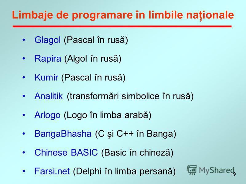 19 Limbaje de programare în limbile naţionale Glagol (Pascal în rusă) Rapira (Algol în rusă) Kumir (Pascal în rusă) Analitik (transformări simbolice în rusă) Arlogo (Logo în limba arabă) BangaBhasha (C şi C++ în Banga) Chinese BASIC (Basic în chineză