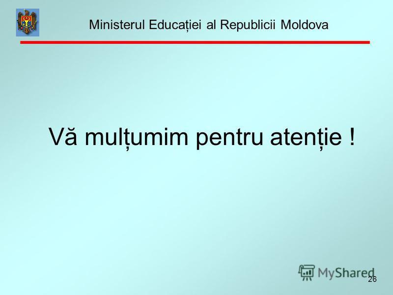 26 Vă mulţumim pentru atenţie ! Ministerul Educaţiei al Republicii Moldova
