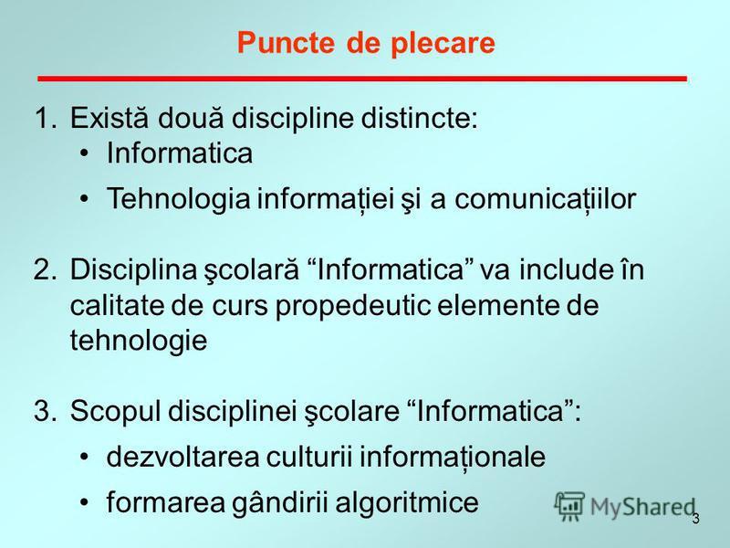 3 1.Există două discipline distincte: Informatica Tehnologia informaţiei şi a comunicaţiilor 2.Disciplina şcolară Informatica va include în calitate de curs propedeutic elemente de tehnologie 3.Scopul disciplinei şcolare Informatica: dezvoltarea cult