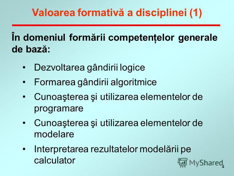 4 În domeniul formării competenţelor generale de bază: Valoarea formativă a disciplinei (1) Dezvoltarea gândirii logice Formarea gândirii algoritmice Cunoaşterea şi utilizarea elementelor de programare Cunoaşterea şi utilizarea elementelor de modelar