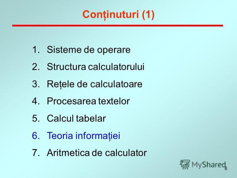6 1.Sisteme de operare 2.Structura calculatorului 3.Reţele de calculatoare 4.Procesarea textelor 5.Calcul tabelar 6.Teoria informaţiei 7.Aritmetica de calculator Conţinuturi (1)