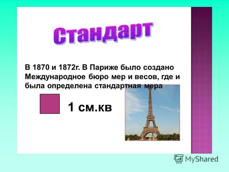 В 1870 и 1872 г. В Париже было создано Международное бюро мер и весов, где и была определена стандартная мера 1 см.кв