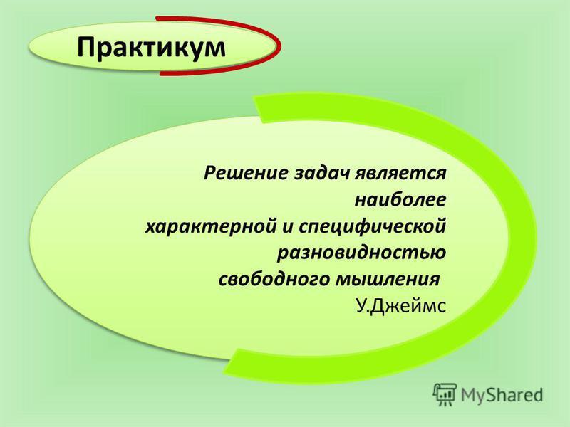 Решение задач является наиболее характерной и специфической разновидностью свободного мышления У.Джеймс Решение задач является наиболее характерной и специфической разновидностью свободного мышления У.Джеймс Практикум