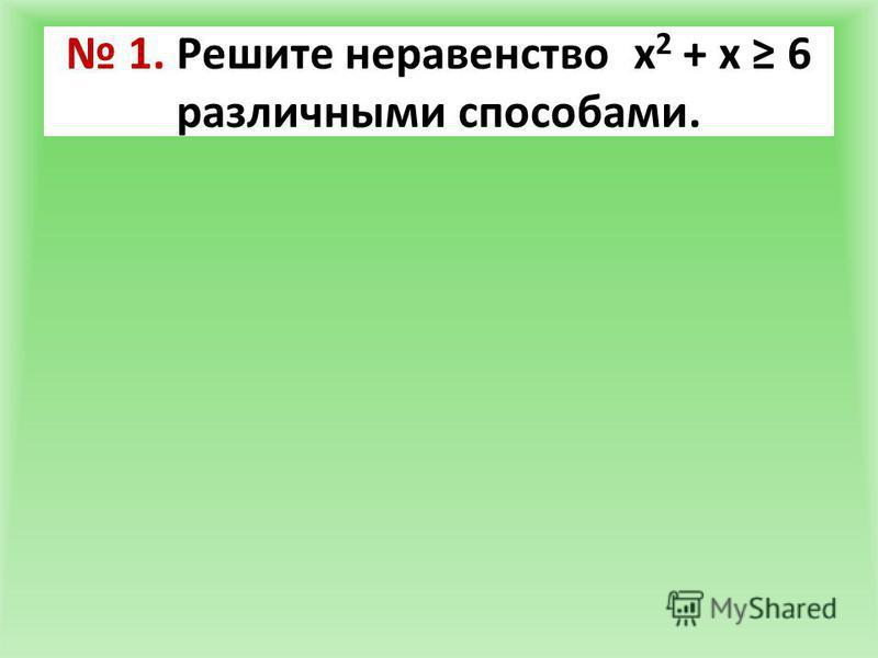 1. Решите неравенство х 2 + х 6 различными способами.