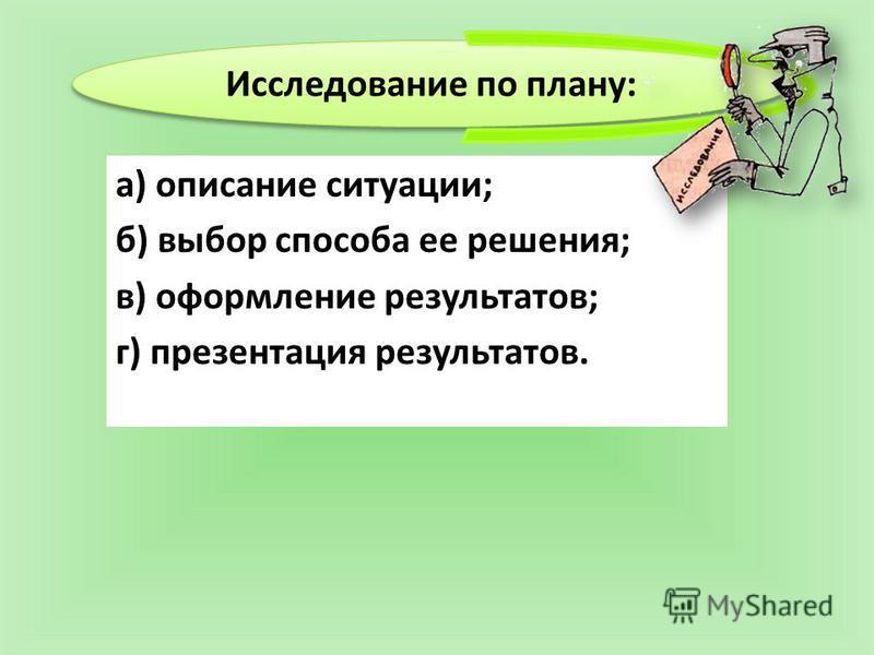а) описание ситуации; б) выбор способа ее решения; в) оформление результатов; г) презентация результатов. Исследование по плану: