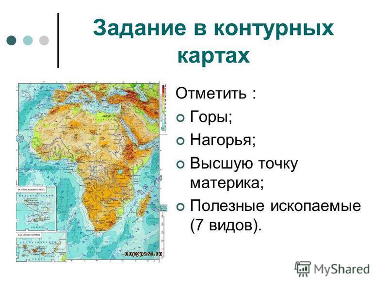 Задание в контурных картах Отметить : Горы; Нагорья; Высшую точку материка; Полезные ископаемые (7 видов).