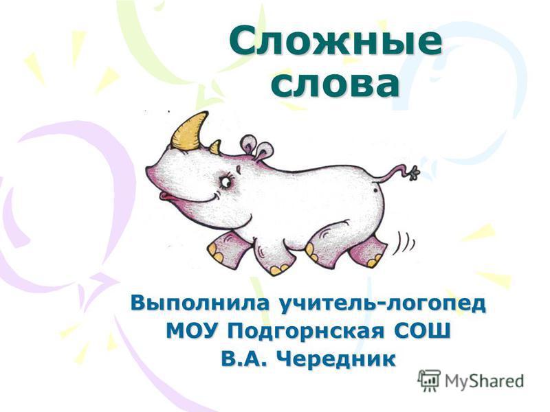 Сложные слова Выполнила учитель-логопед МОУ Подгорнская СОШ В.А. Чередник
